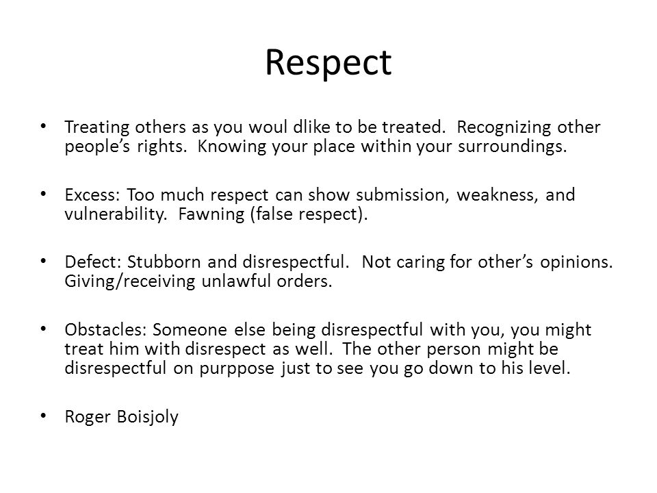 Respect Treating others as you woul dlike to be treated.