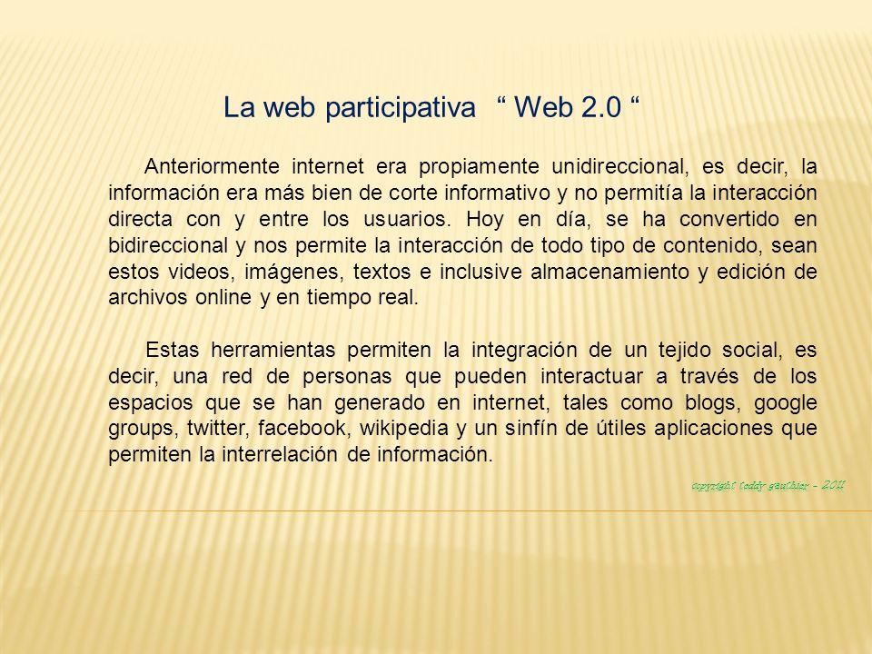 La web participativa Web 2.0 Anteriormente internet era propiamente unidireccional, es decir, la información era más bien de corte informativo y no permitía la interacción directa con y entre los usuarios.