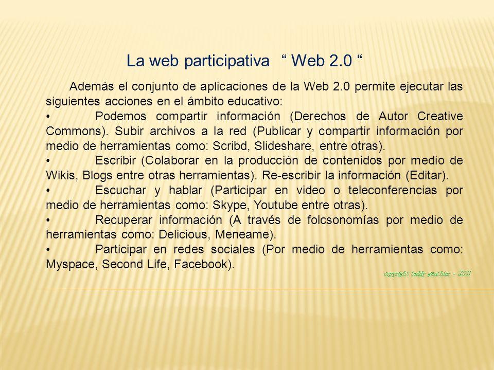 La web participativa Web 2.0 Además el conjunto de aplicaciones de la Web 2.0 permite ejecutar las siguientes acciones en el ámbito educativo: Podemos compartir información (Derechos de Autor Creative Commons).