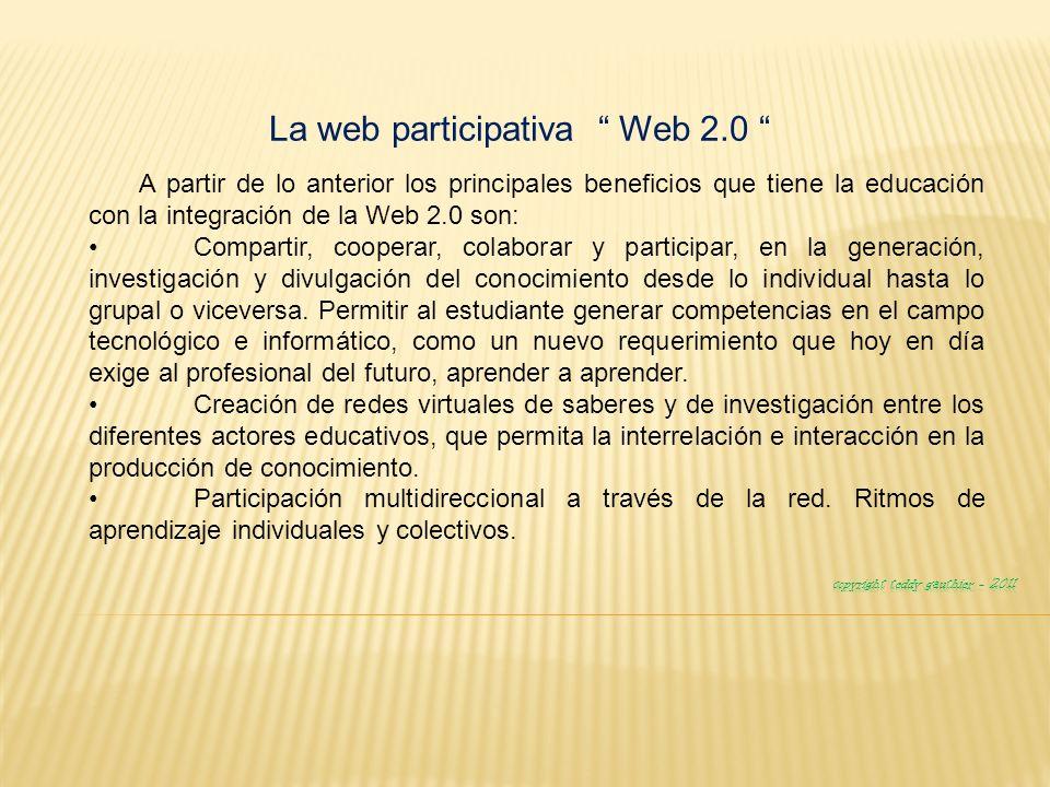 La web participativa Web 2.0 A partir de lo anterior los principales beneficios que tiene la educación con la integración de la Web 2.0 son: Compartir, cooperar, colaborar y participar, en la generación, investigación y divulgación del conocimiento desde lo individual hasta lo grupal o viceversa.