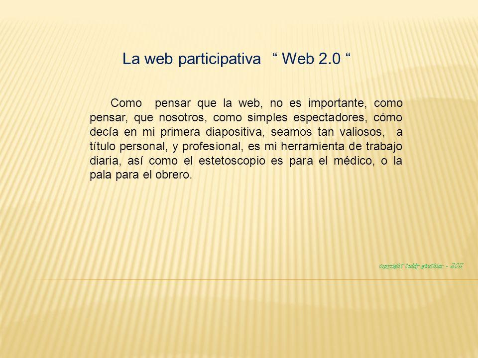 La web participativa Web 2.0 Como pensar que la web, no es importante, como pensar, que nosotros, como simples espectadores, cómo decía en mi primera diapositiva, seamos tan valiosos, a título personal, y profesional, es mi herramienta de trabajo diaria, así como el estetoscopio es para el médico, o la pala para el obrero.