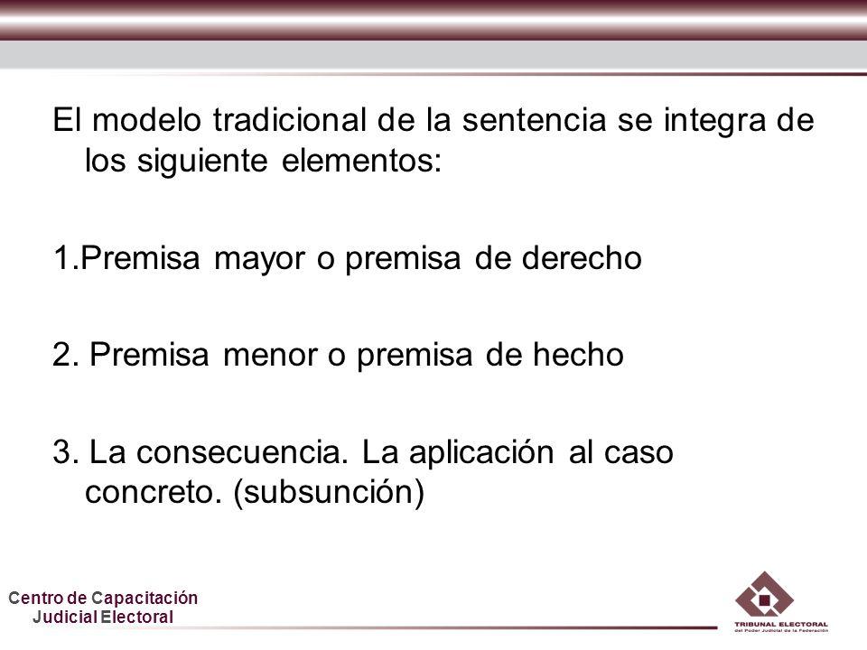 Centro de Capacitación Judicial Electoral El modelo tradicional de la sentencia se integra de los siguiente elementos: 1.Premisa mayor o premisa de derecho 2.
