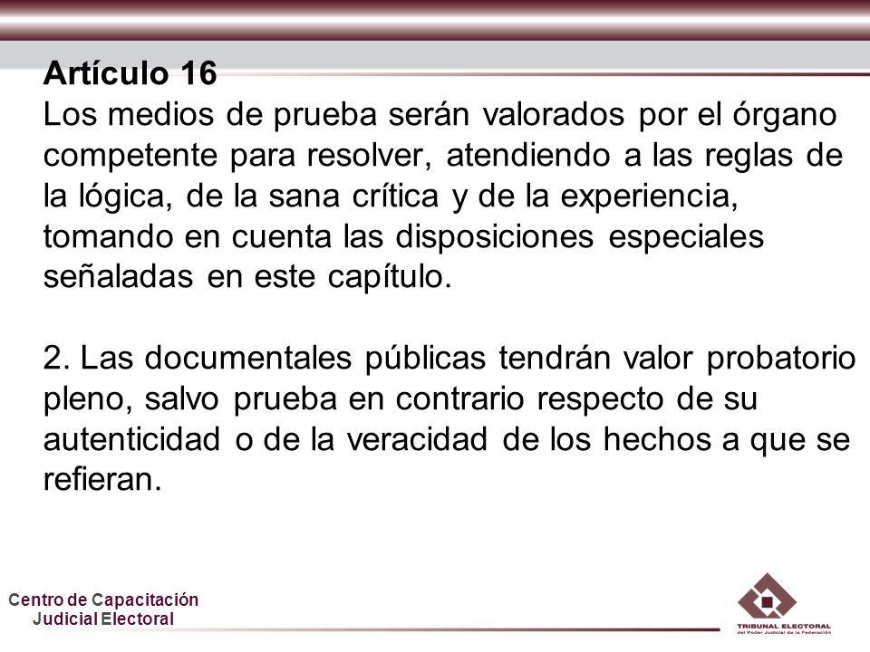 Centro de Capacitación Judicial Electoral Artículo 16 Los medios de prueba serán valorados por el órgano competente para resolver, atendiendo a las re