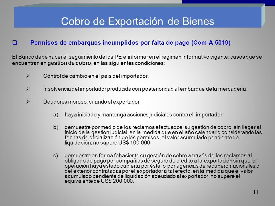 11 Permisos de embarques incumplidos por falta de pago (Com A 5019) El Banco debe hacer el seguimiento de los PE e informar en el régimen informativo vigente, casos que se encuentran en gestión de cobro, en las siguientes condiciones: Control de cambio en el país del importador.
