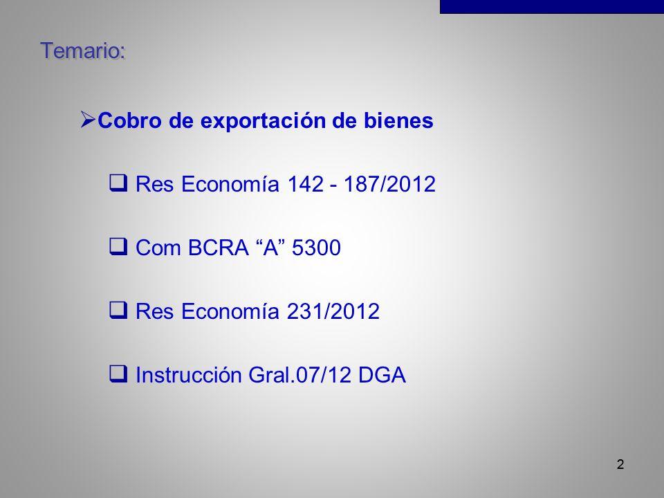 2 Temario: Cobro de exportación de bienes Res Economía 142 - 187/2012 Com BCRA A 5300 Res Economía 231/2012 Instrucción Gral.07/12 DGA 2