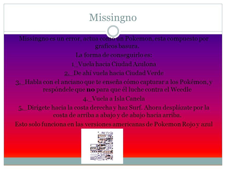 Missingno Missingno es un error, actua como un Pokemon, esta compuesto por graficos basura. La forma de conseguirlo es: 1_Vuela hacia Ciudad Azulona 2
