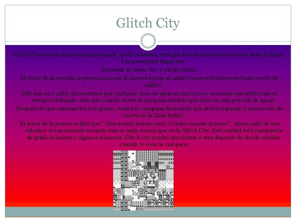 Glitch City Glitch City es una ciudad compuesta por graficos basura, este glitch es famoso por no causar daño al juego. Los pasos para llegar son: Enc