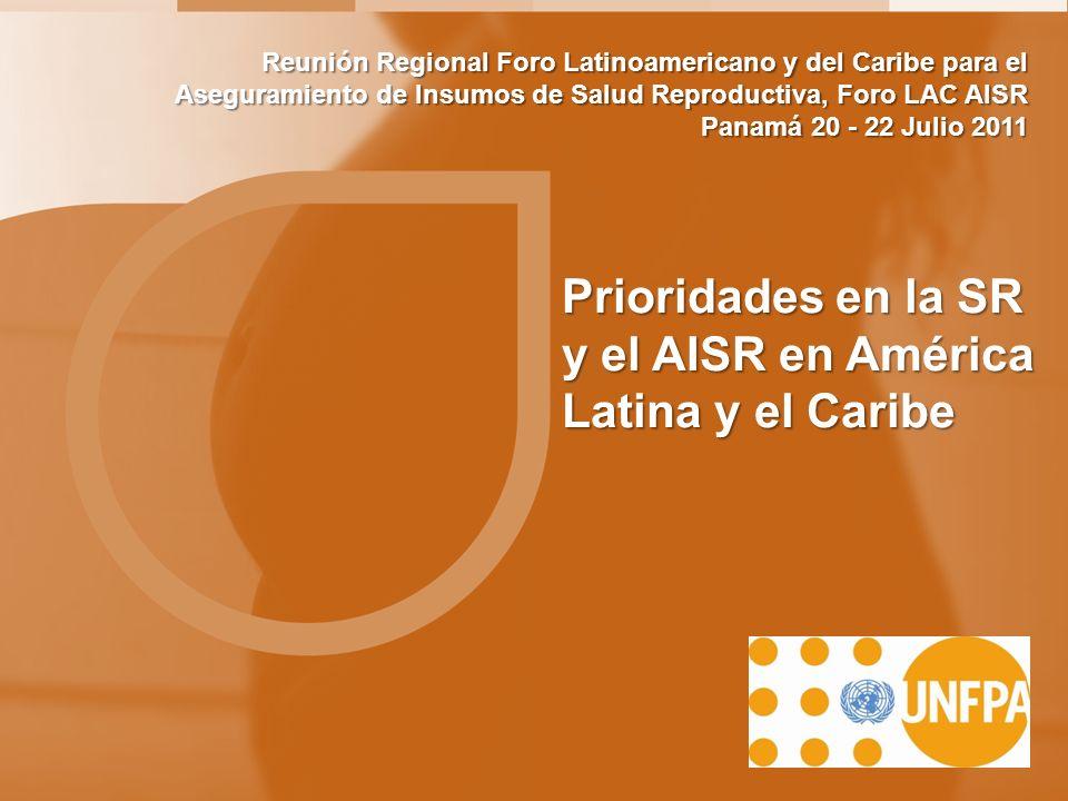 Prioridades en la SR y el AISR en América Latina y el Caribe Reunión Regional Foro Latinoamericano y del Caribe para el Aseguramiento de Insumos de Salud Reproductiva, Foro LAC AISR Panamá 20 - 22 Julio 2011