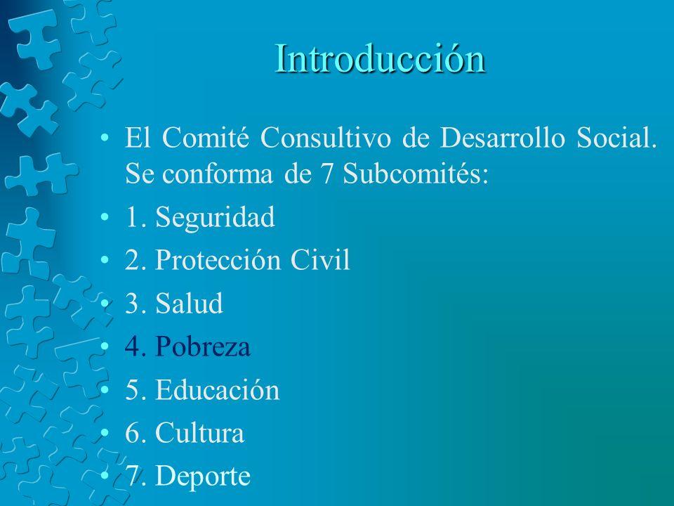Introducción El Comité Consultivo de Desarrollo Social. Se conforma de 7 Subcomités: 1. Seguridad 2. Protección Civil 3. Salud 4. Pobreza 5. Educación