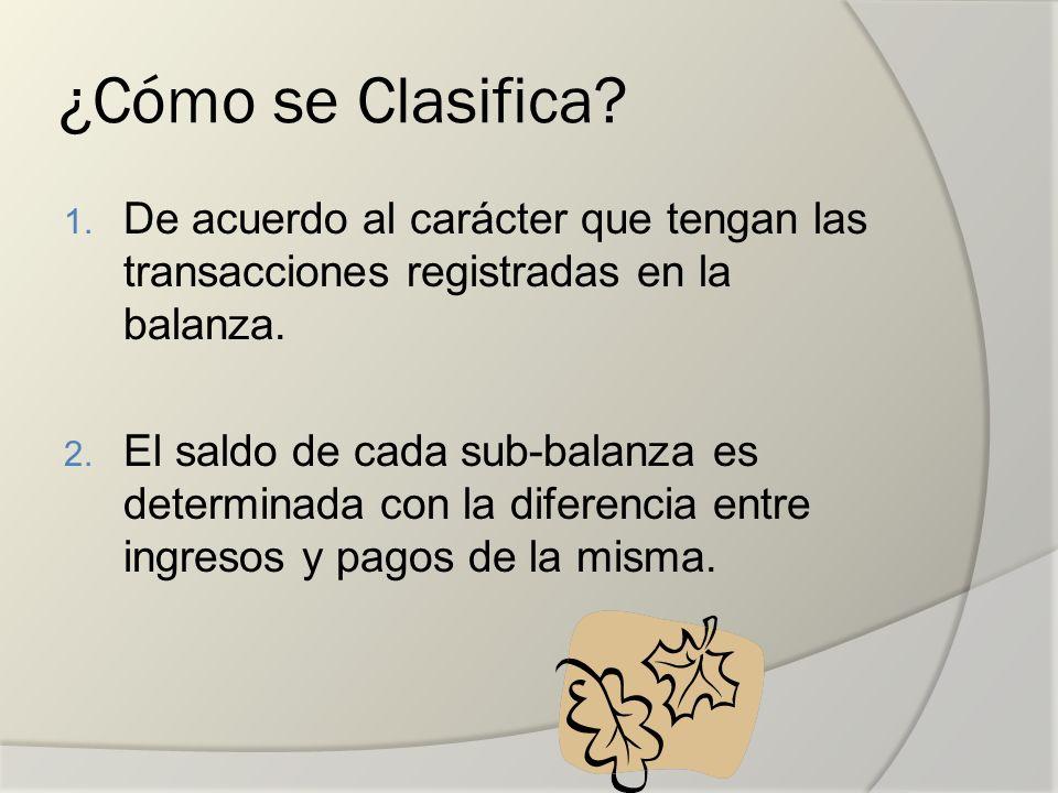 ¿Cómo se Clasifica? 1. De acuerdo al carácter que tengan las transacciones registradas en la balanza. 2. El saldo de cada sub-balanza es determinada c
