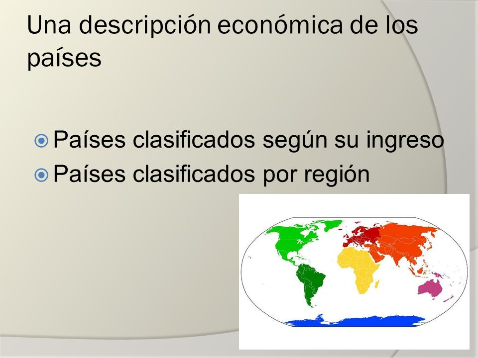 Una descripción económica de los países Países clasificados según su ingreso Países clasificados por región