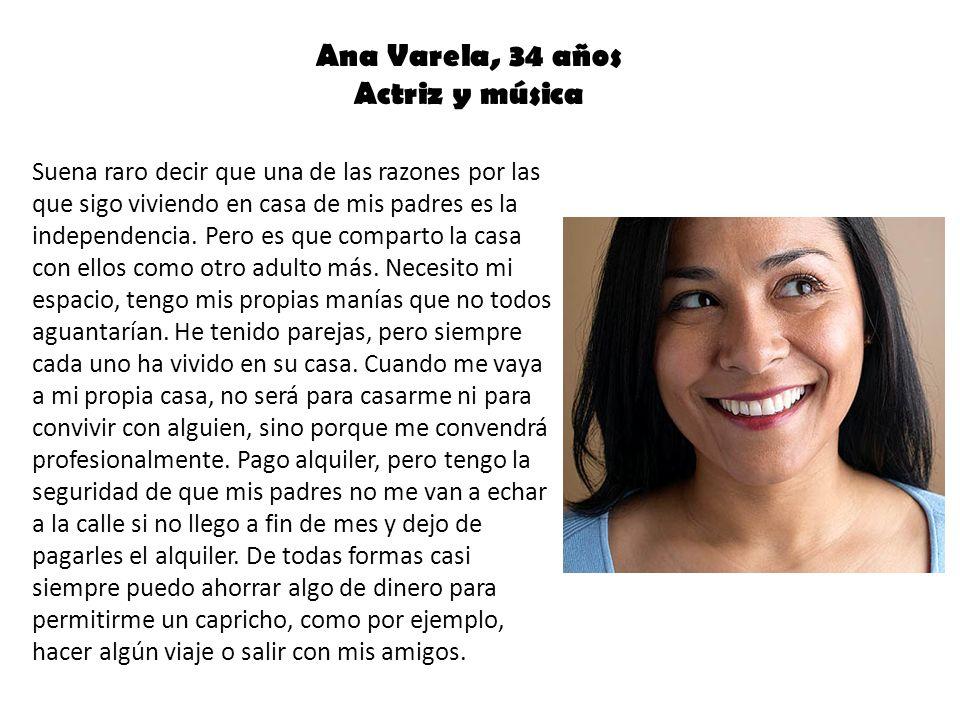 Ana Varela, 34 años Actriz y música Suena raro decir que una de las razones por las que sigo viviendo en casa de mis padres es la independencia. Pero