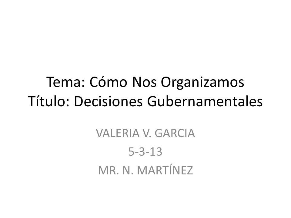 Tema: Cómo Nos Organizamos Título: Decisiones Gubernamentales VALERIA V. GARCIA 5-3-13 MR. N. MARTÍNEZ