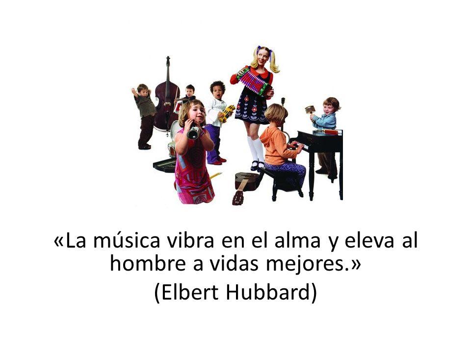 «La música vibra en el alma y eleva al hombre a vidas mejores.» (Elbert Hubbard)