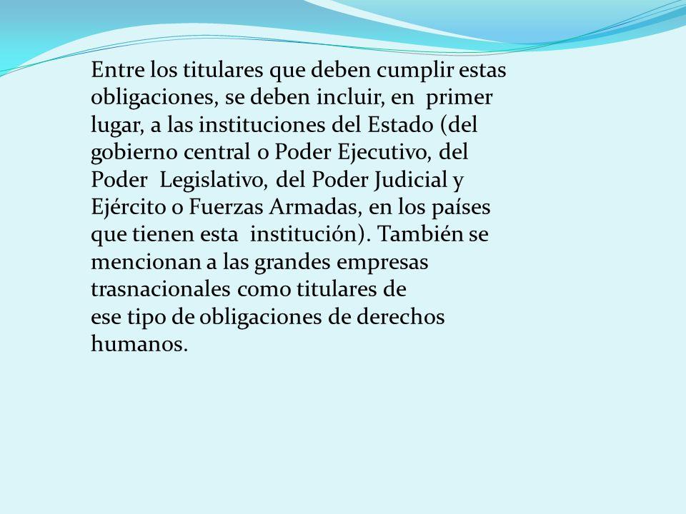 Entre los titulares que deben cumplir estas obligaciones, se deben incluir, en primer lugar, a las instituciones del Estado (del gobierno central o Po