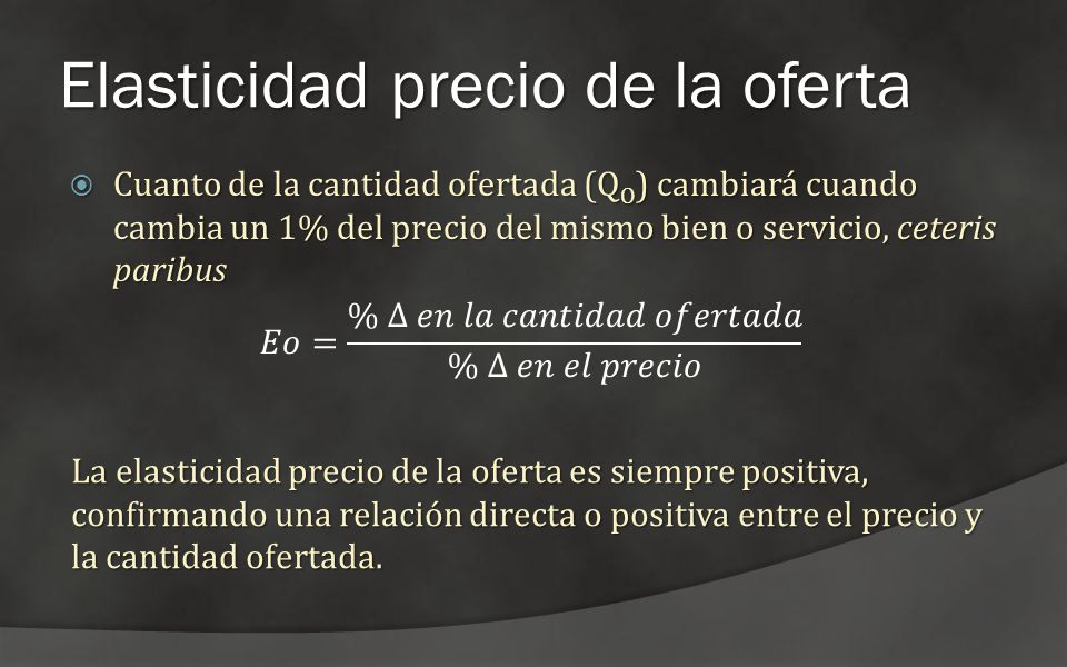 Elasticidad precio de la oferta Cuanto de la cantidad ofertada (Q O ) cambiará cuando cambia un 1% del precio del mismo bien o servicio, ceteris parib