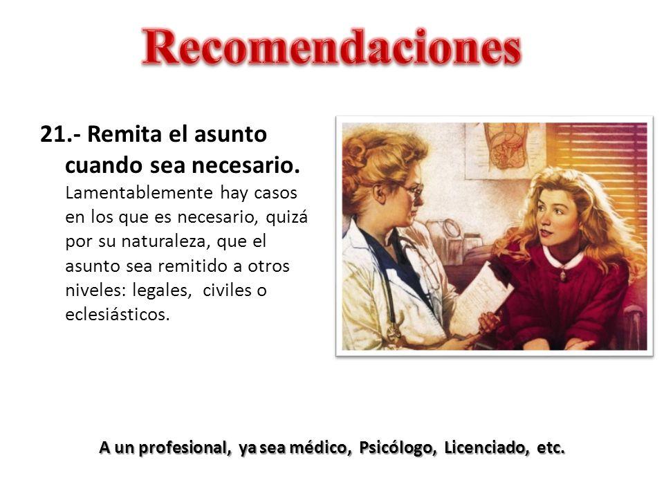 A un profesional, ya sea médico, Psicólogo, Licenciado, etc. 21.- Remita el asunto cuando sea necesario. Lamentablemente hay casos en los que es neces