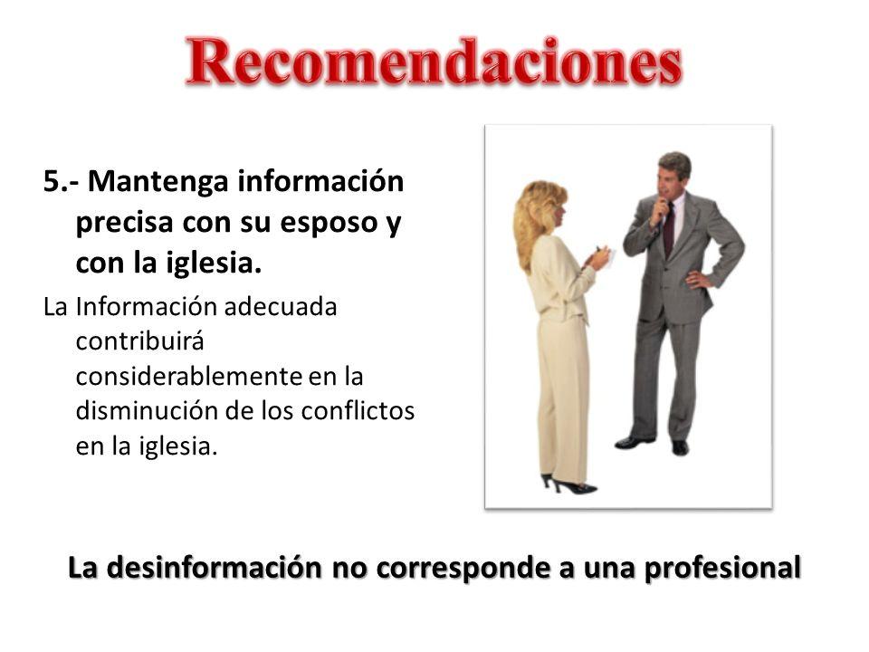 La desinformación no corresponde a una profesional 5.- Mantenga información precisa con su esposo y con la iglesia. La Información adecuada contribuir