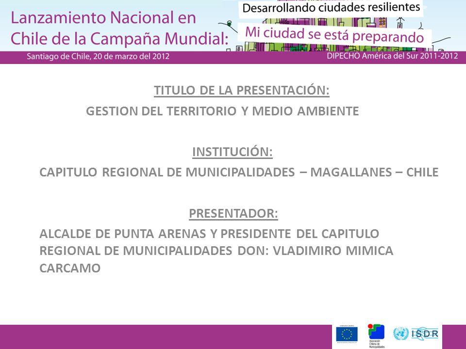 TITULO DE LA PRESENTACIÓN: GESTION DEL TERRITORIO Y MEDIO AMBIENTE INSTITUCIÓN: CAPITULO REGIONAL DE MUNICIPALIDADES – MAGALLANES – CHILE PRESENTADOR: ALCALDE DE PUNTA ARENAS Y PRESIDENTE DEL CAPITULO REGIONAL DE MUNICIPALIDADES DON: VLADIMIRO MIMICA CARCAMO