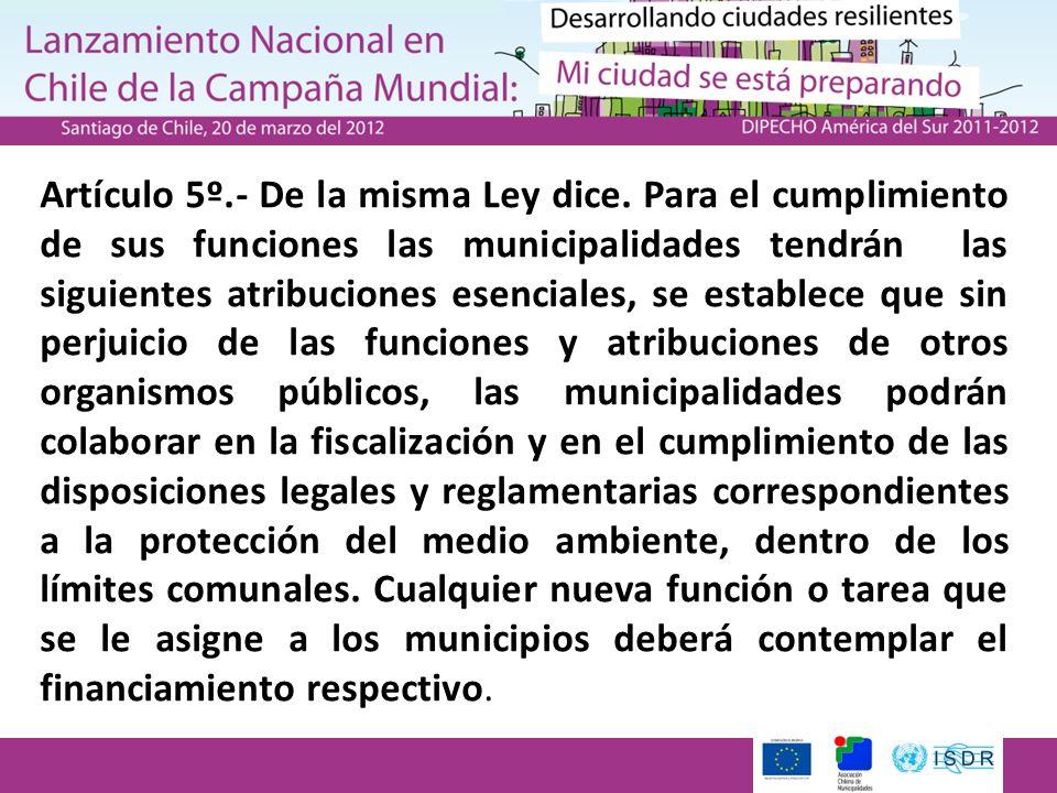 Artículo 5º.- De la misma Ley dice. Para el cumplimiento de sus funciones las municipalidades tendrán las siguientes atribuciones esenciales, se estab