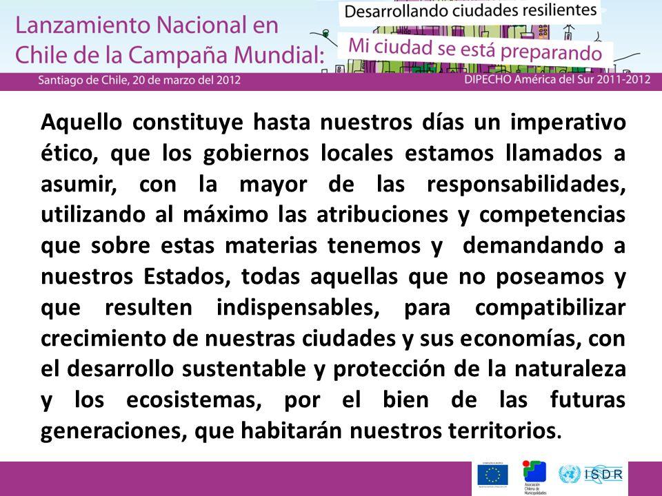 Aquello constituye hasta nuestros días un imperativo ético, que los gobiernos locales estamos llamados a asumir, con la mayor de las responsabilidades, utilizando al máximo las atribuciones y competencias que sobre estas materias tenemos y demandando a nuestros Estados, todas aquellas que no poseamos y que resulten indispensables, para compatibilizar crecimiento de nuestras ciudades y sus economías, con el desarrollo sustentable y protección de la naturaleza y los ecosistemas, por el bien de las futuras generaciones, que habitarán nuestros territorios.