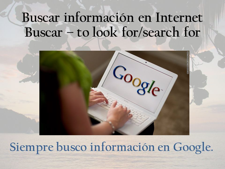 Buscar información en Internet Buscar – to look for/search for Siempre busco información en Google.