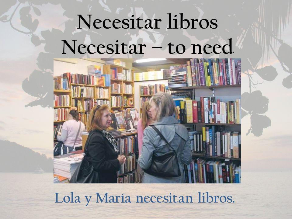Necesitar libros Necesitar – to need Lola y María necesitan libros.