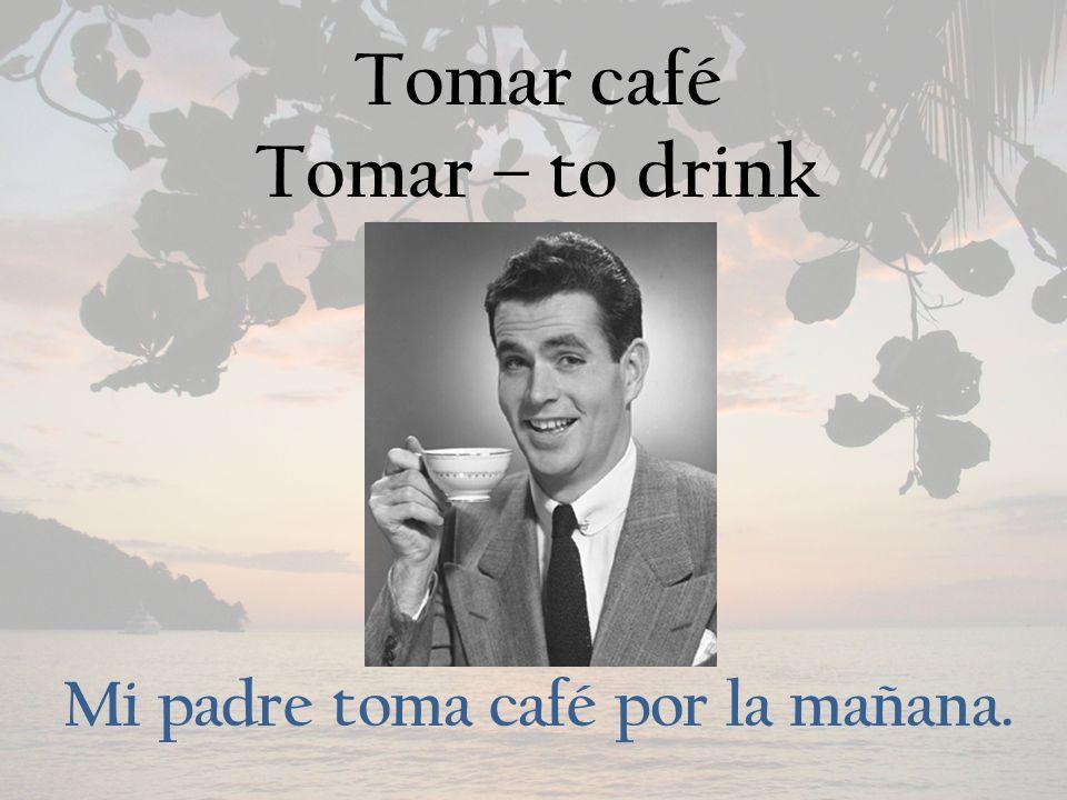 Tomar café Tomar – to drink Mi padre toma café por la mañana.