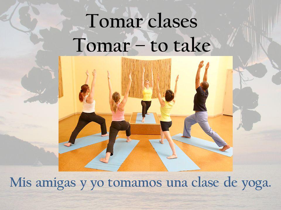Tomar clases Tomar – to take Mis amigas y yo tomamos una clase de yoga.