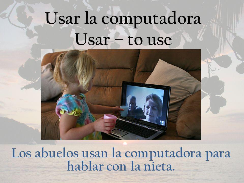 Usar la computadora Usar – to use Los abuelos usan la computadora para hablar con la nieta.