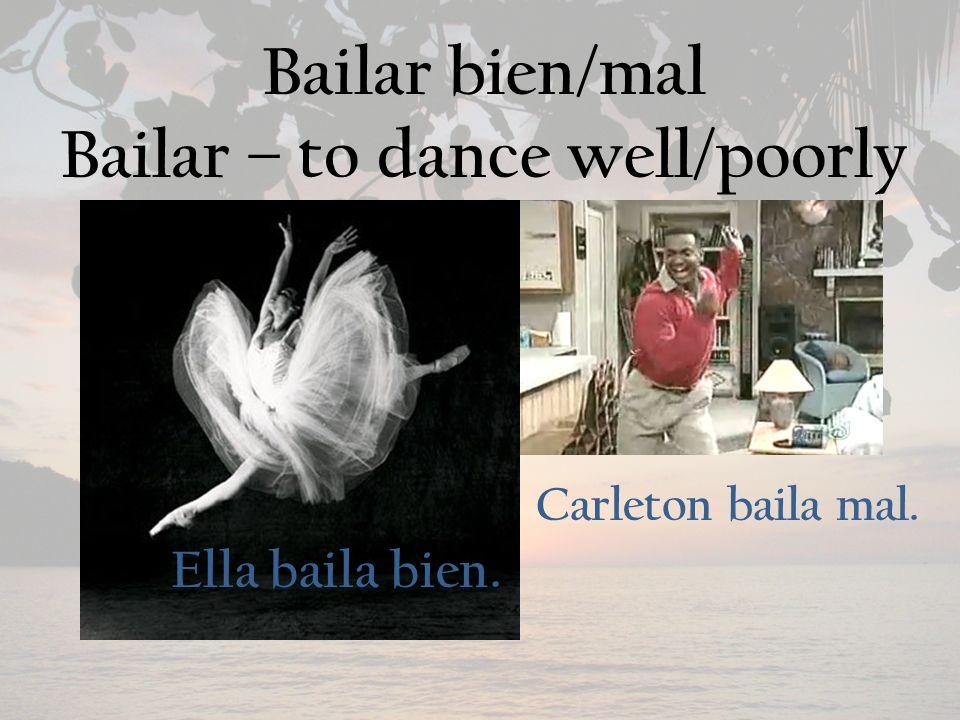 Bailar bien/mal Bailar – to dance well/poorly Ella baila bien. Carleton baila mal.