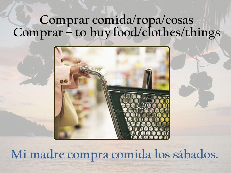 Comprar comida/ropa/cosas Comprar – to buy food/clothes/things Mi madre compra comida los sábados.