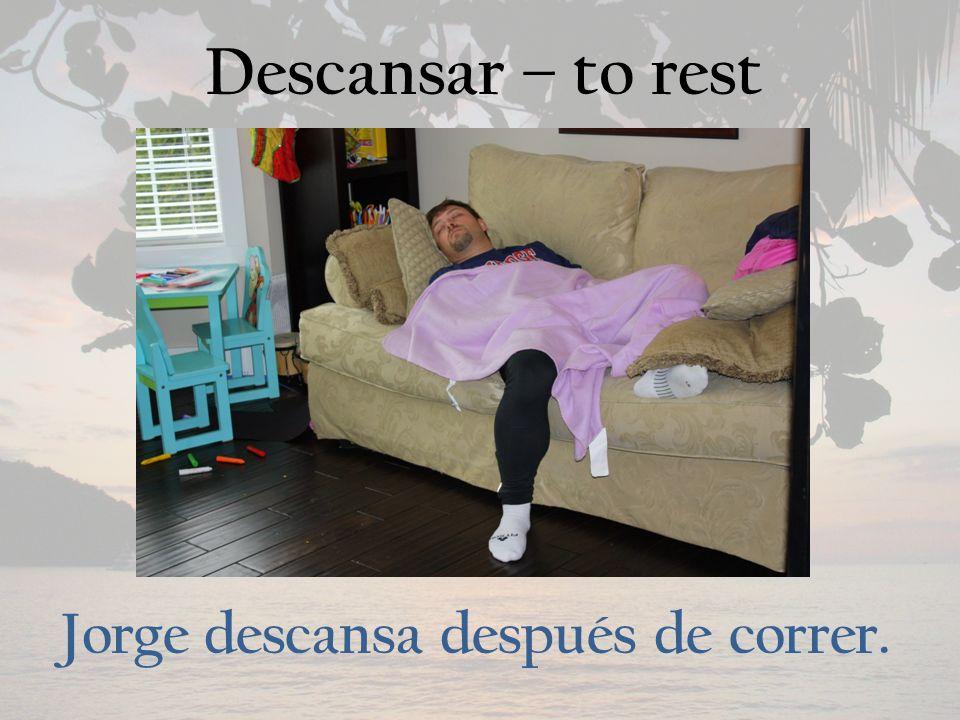 Descansar – to rest Jorge descansa después de correr.