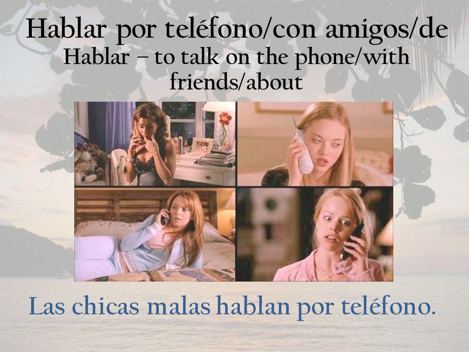Hablar por teléfono/con amigos/de Hablar – to talk on the phone/with friends/about Las chicas malas hablan por teléfono.
