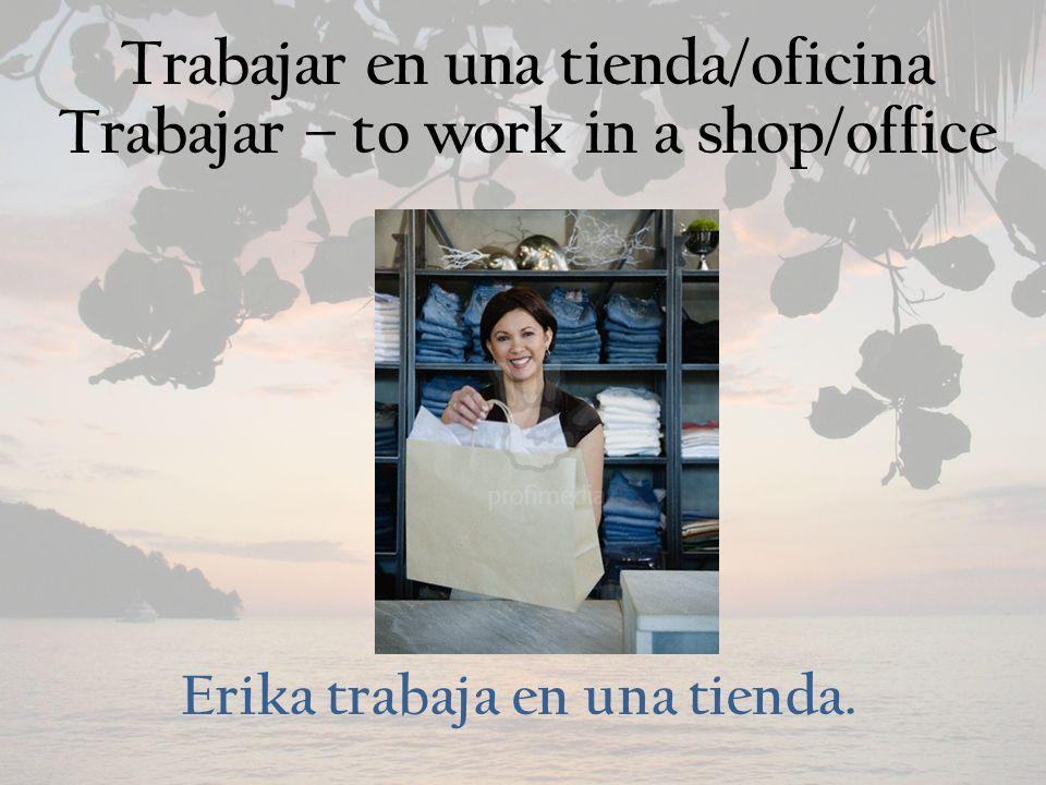 Trabajar en una tienda/oficina Trabajar – to work in a shop/office Erika trabaja en una tienda.