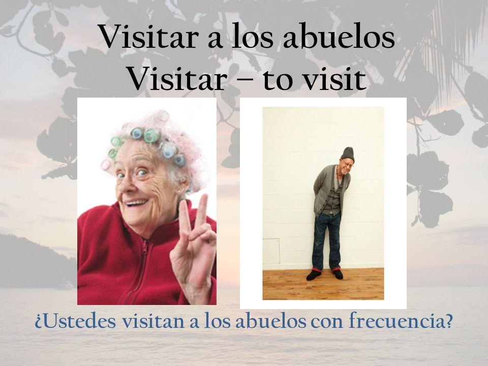 Visitar a los abuelos Visitar – to visit ¿Ustedes visitan a los abuelos con frecuencia