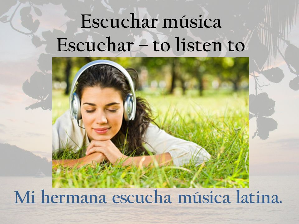 Escuchar música Escuchar – to listen to Mi hermana escucha música latina.