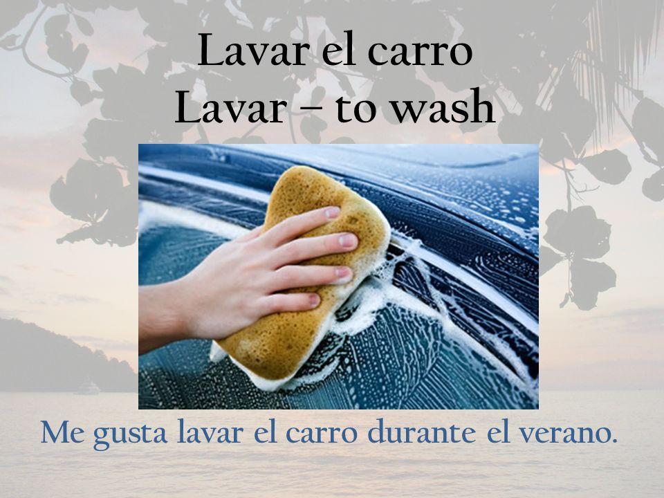 Lavar el carro Lavar – to wash Me gusta lavar el carro durante el verano.