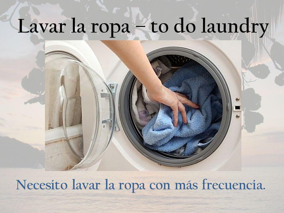 Lavar la ropa – to do laundry Necesito lavar la ropa con más frecuencia.