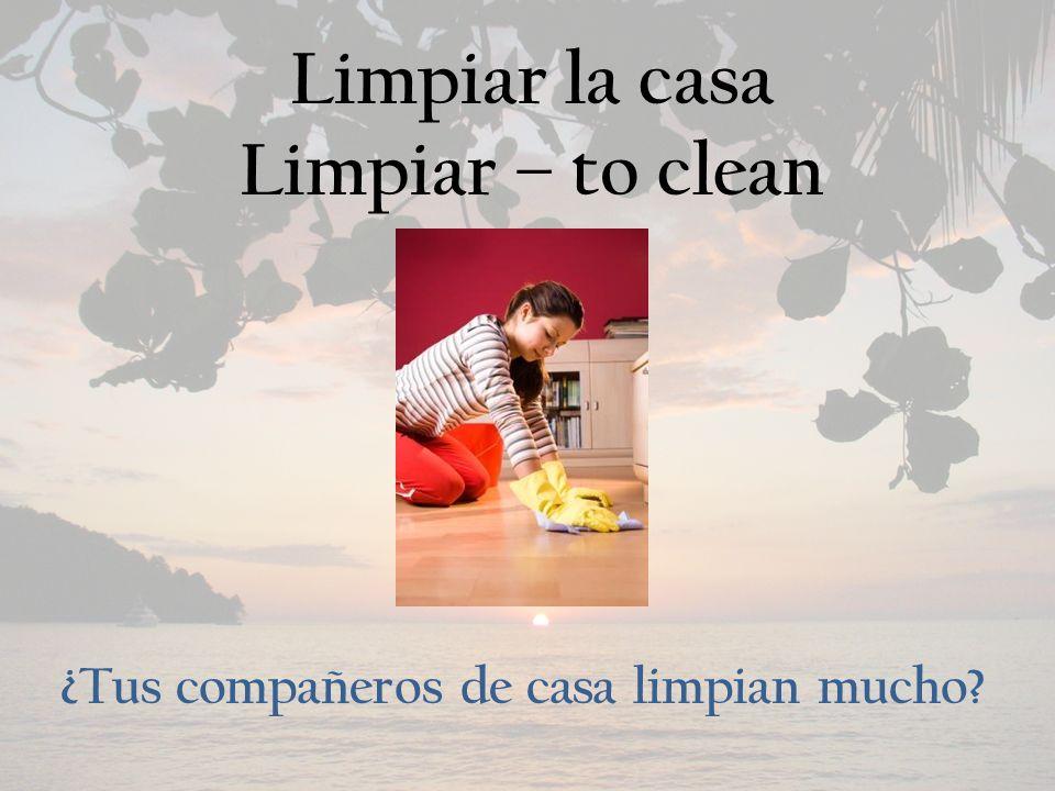 Limpiar la casa Limpiar – to clean ¿Tus compañeros de casa limpian mucho?