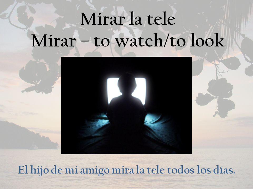Mirar la tele Mirar – to watch/to look El hijo de mi amigo mira la tele todos los días.