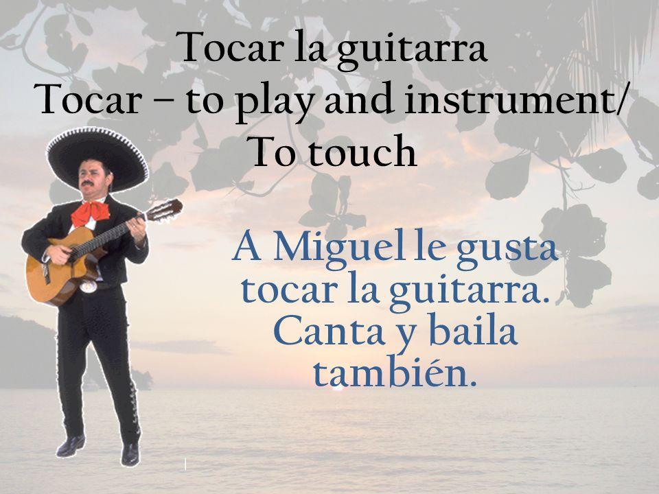 Tocar la guitarra Tocar – to play and instrument/ To touch A Miguel le gusta tocar la guitarra.