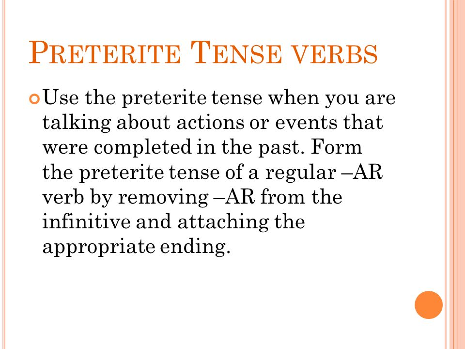 P RETERITE T ENSE VERBS Use the preterite tense when you are talking about actions or events that were completed in the past. Form the preterite tense