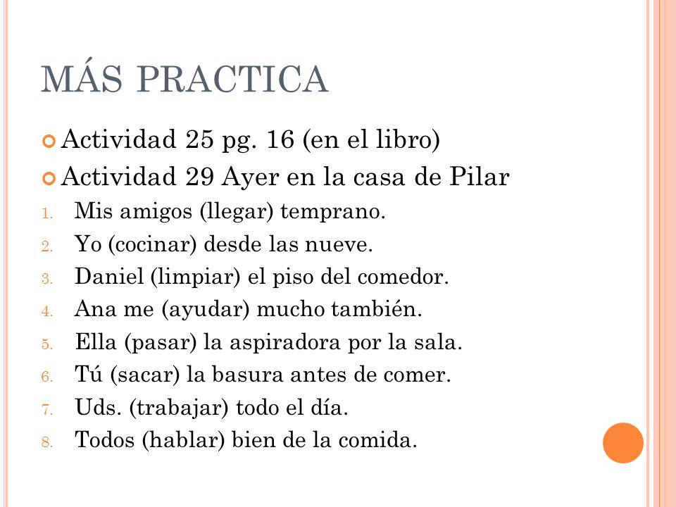 MÁS PRACTICA Actividad 25 pg. 16 (en el libro) Actividad 29 Ayer en la casa de Pilar 1.