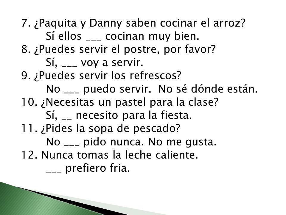 7. ¿Paquita y Danny saben cocinar el arroz? Sí ellos ___ cocinan muy bien. 8. ¿Puedes servir el postre, por favor? Sí, ___ voy a servir. 9. ¿Puedes se