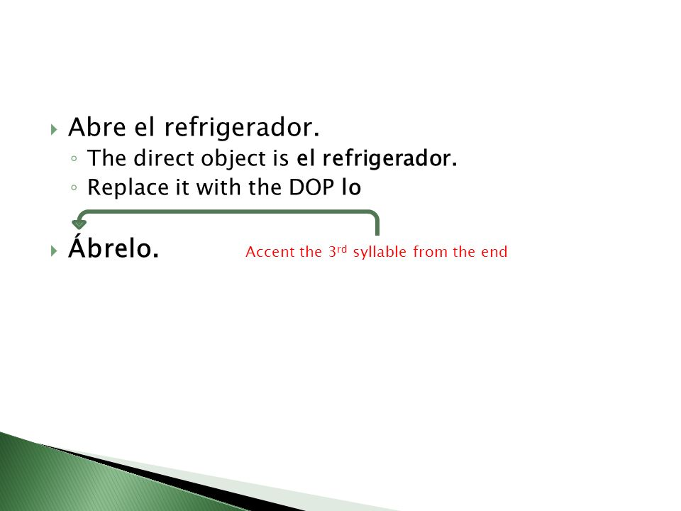 Abre el refrigerador.The direct object is el refrigerador.