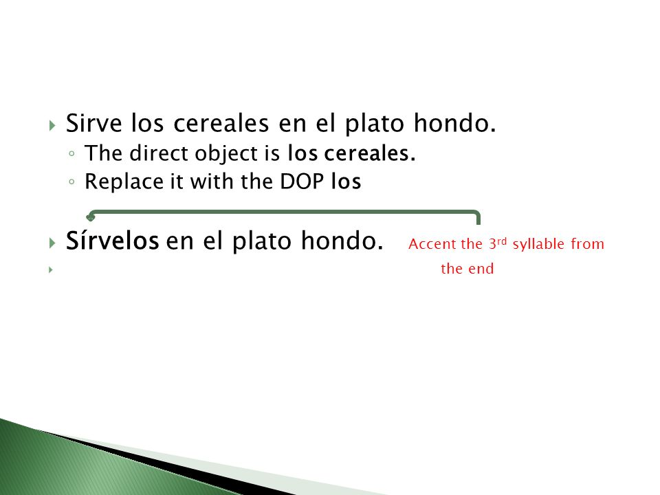 Sirve los cereales en el plato hondo. The direct object is los cereales. Replace it with the DOP los Sírvelos en el plato hondo. Accent the 3 rd sylla