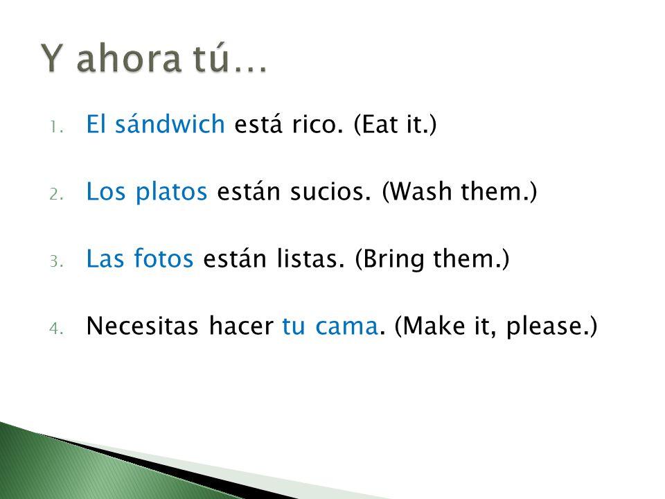 1. El sándwich está rico. (Eat it.) 2. Los platos están sucios. (Wash them.) 3. Las fotos están listas. (Bring them.) 4. Necesitas hacer tu cama. (Mak