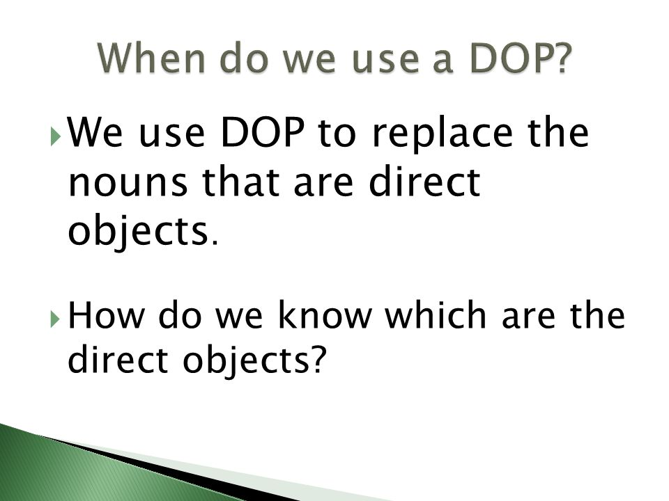 We use DOP to replace the nouns that are direct objects. How do we know which are the direct objects?