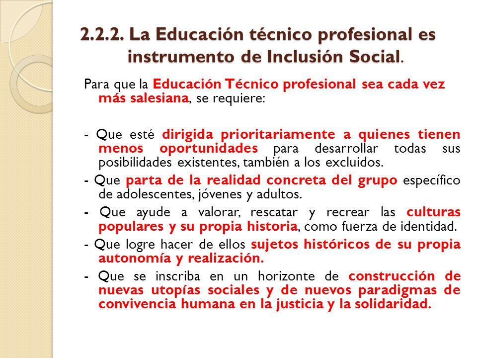 2.2.2. La Educación técnico profesional es instrumento de Inclusión Social. Para que la Educación Técnico profesional sea cada vez más salesiana, se r